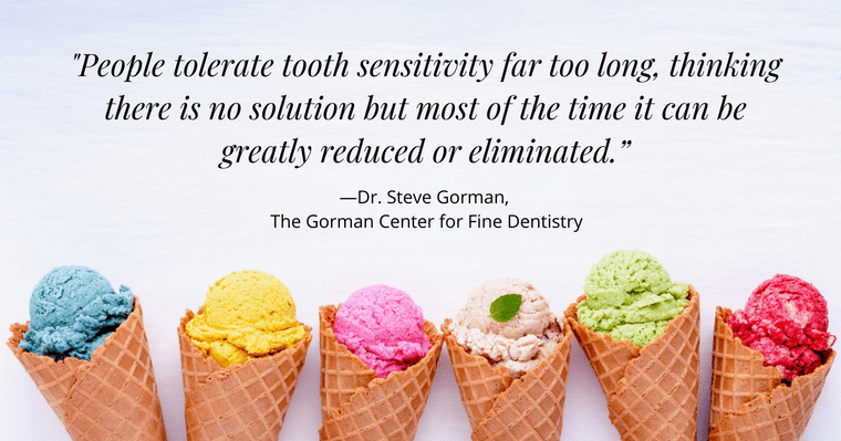 "Dr. Gorman says: ""People tolerate tooth sensitivity far too long, thinking there is no solution but most of the time it can be greatly reduced or eliminated."""