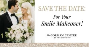 """A groom in a black tux with a bride in a white dress with the text """"Save the date: For your smile makeover"""" and The Gorman Center for Fine Dentistry's logo."""