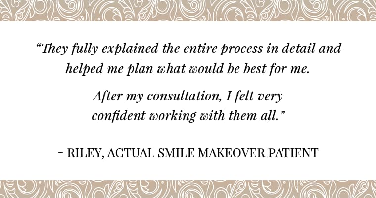 "A quote from Riley, an actual smile makeover patient saying ""They fully explained the entire process in detail and helped me plan what would be best for me. After my consultation, I felt very confident working with them all."""