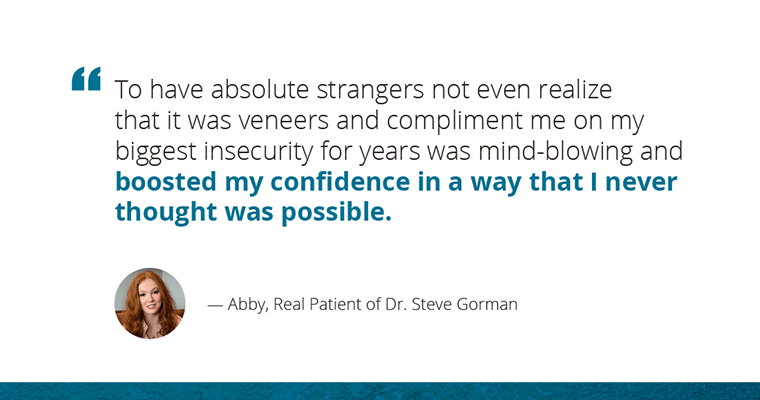 """""""To have absolute strangers not even realized that it was veneers and compliment me on my biggest insecurity for years was mind-blowing and boosted my confidence in a way that I never thought was possible."""" - Abby, Real Patient of Dr. Steve Gorman"""